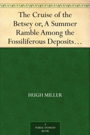 The Cruise of the Betsey or, A Summer Ramble Among the Fossiliferous Deposits of the Hebrides. With Rambles of a Geologist or, Ten Thousand Miles Over the Fossiliferous Deposits of Scotland Hugh Miller