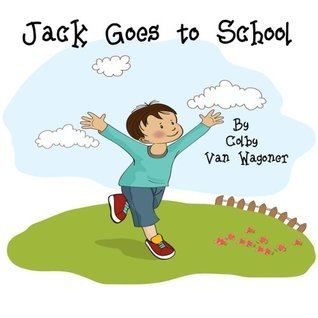 Jack Goes to School (Jack and Jillian Book Series) Colby Van Wagoner