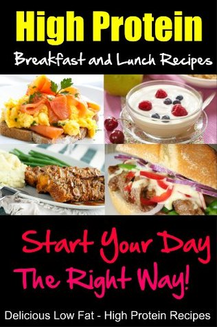 High Protein Breakfast and Lunch Recipes, Start Your Day the Right Way, Delicious Low Fat, High Protein Recipes  by  Ella Harvey