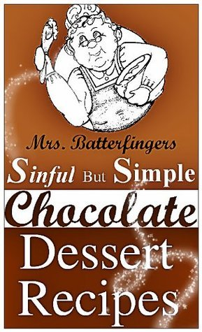 Mrs. Batterfingers Sinful But Simple Chocolate Dessert Recipes  by  Mrs. Batterfingers