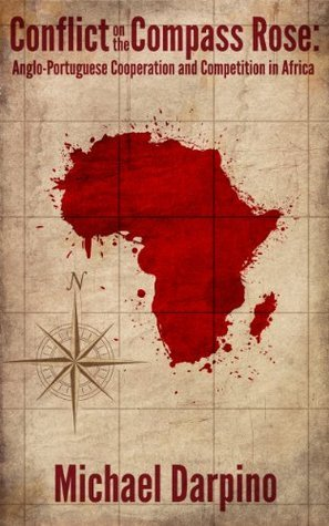Conflict on the Compass Rose: Anglo-Portuguese Cooperation and Competition in Africa  by  Michael Darpino