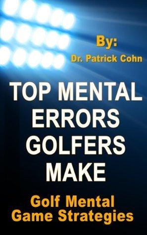 Golf Mental Game: Top Mental Errors Golfers Make Patrick J. Cohn