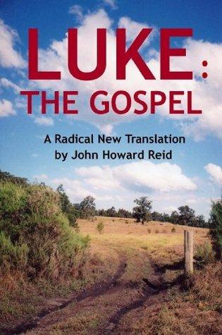 LUKE: The Gospel A Radical New Translation John Howard Reid