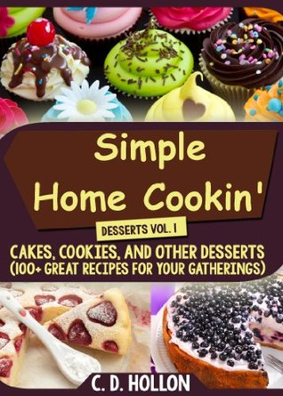 Simple Home Cookin Desserts Vol. 1 (Great Cakes, Cookies, and Other Desserts 100+ Great Recipes for Your Gatherings)  by  C.D. Hollon
