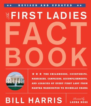 The First Ladies Fact Book -- Revised and Updated: The Childhoods, Courtships, Marriages, Campaigns, Accomplishments, and Legacies of Every First Lady from Martha Washington to Michelle Obama Bill Harris