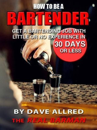 How to be a Bartender: Get a Bartending Job With Little or no Experience in 30 Days or Less  by  Dave Allred