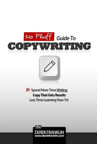 No Fluff Guide To Copywriting: Spend More Time Writing Copy That Gets Results, Less Time Learning How To  by  Derek Franklin