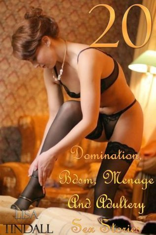 20 Domination, Bdsm, Menage And Adultery Sex Stories  by  Lisa Tindall