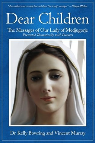 Dear Children: The Messages of Our Lady of Medjugorje - Presented Thematically with Pictures Kelly Bowring