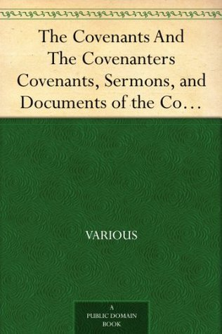The Covenants And The Covenanters Covenants, Sermons, and Documents of the Covenanted Reformation Various