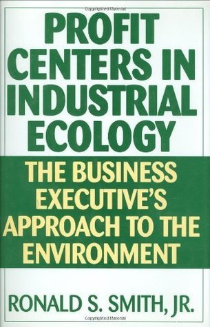 Profit Centers in Industrial Ecology: The Business Executives Approach to the Environment  by  Ronald S. Smith
