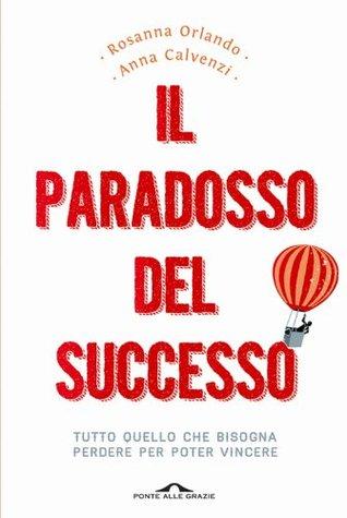 Il paradosso del successo: Tutto quello che bisogna perdere per poter vincere (Ponte alle Grazie Saggi e manuali)  by  Rosanna Orlando