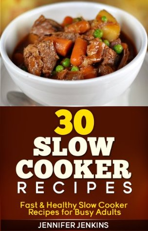 30 Slow Cooker Recipes - Fast & Healthy Slow Cooker Recipes for Busy Adults  by  Jennifer Jenkins