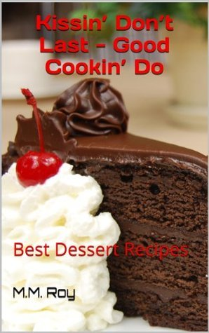 Kissin Dont Last - Good Cookin Do: Best Dessert Recipes  by  M.M. Roy