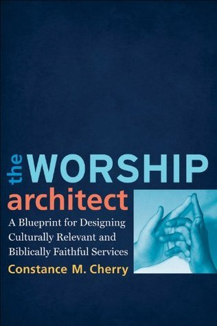 Worship Architect, The: A Blueprint for Designing Culturally Relevant and Biblically Faithful Services  by  Constance M. Cherry