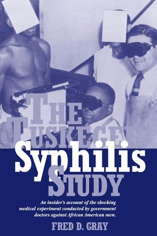 The Tuskegee Syphilis Study: An Insiders Account of the Shocking Medical Experiment Conducted Government Doctors Against African American Men by Fred D. Gray