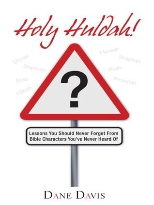 Holy Huldah!: Lessons You Should Never Forget From Bible Characters Youve Never Heard Of Dane Davis