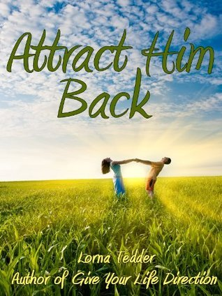 Attract Him Back: Master the Law of Attraction to Bring Back Friends, Lovers, and Relationships from your Past  by  Lorna Tedder