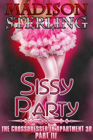 Sissy Party - Part III (The Crossdresser in Apartment 3B) Madison Sterling