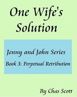 One Wifes Solution (Jenny and John Series) Book 3: Perpetual Retribution. Chas Scott