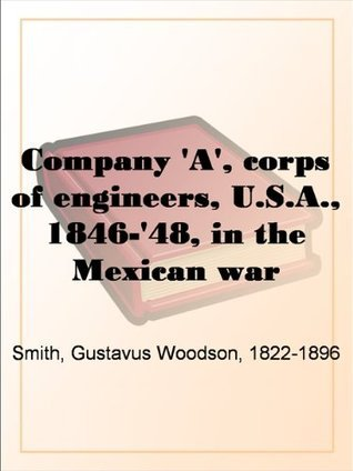 Company A, corps of engineers, U.S.A., 1846-48, in the Mexican war  by  Gustavus Woodson Smith