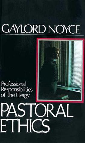 Pastoral Ethics: Professional Responsibilities of the Clergy Gaylord B. Noyce