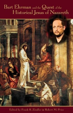 Bart Ehrman and the Quest of the Historical Jesus of Nazareth Robert M. Price