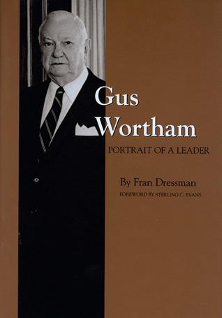 Gus Wortham: Portrait of a Leader  by  Fran Dressman