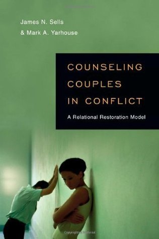 Counseling Couples in Conflict: A Relational Restoration Model  by  James N. Sells