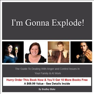 Im Gonna Explode!: The Guide To Dealing With Anger and Control Issues In Your Family & At Work  by  Bradley Blake