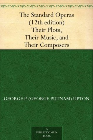 The Standard Operas (12th edition) Their Plots, Their Music, and Their Composers (免费公版书)  by  George P. Upton