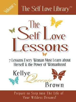 The Self Love Lessons: 7 Lessons Every Woman Must Learn about Herself and the Power of Womanhood  by  Kellye Queenie Brown