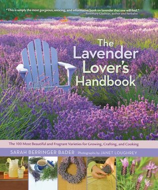 The Lavender Lovers Handbook: The 100 Most Beautiful and Fragrant Varieties for Growing, Crafting, and Cookin Sarah Berringer Bader