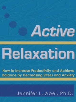 Active Relaxation: How to Increase Productivity and Achieve Balance  by  Decreasing Stress and Anxiety by Jennifer L. Abel