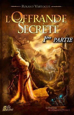 LOffrande Secrète, 1ère partie: La Fortune de lOrbiviate, tome 1 (FANTASY) Roland Vartogue