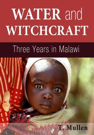 Water and Witchcraft - Three Years in Malawi (African Raindrop Series)  by  T. Mullen