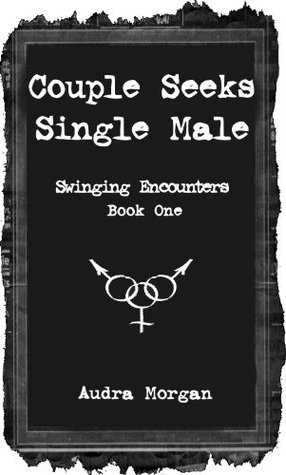 Couple Seeks Single Male: Swinging Encounters Book One Audra Morgan
