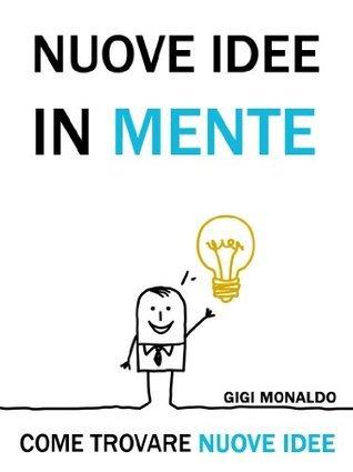 Nuove Idee in Mente. Come Trovare Nuove Idee + 50 Tecniche di Pensiero Creativo, Brainstorming, Problem Solving e Pensiero Laterale. Gigi Monaldo