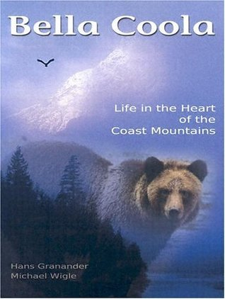 Bella Coola: Life in the Heart of the Coastal Mountains Hans Granander