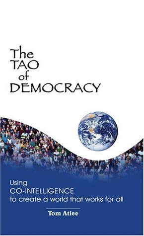 The Tao of Democracy, Tenth Anniversary Edition: Using Co-Intelligence to Create a World that Works for All  by  Tom Atlee