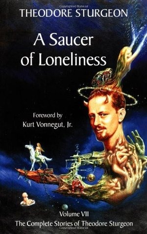 A Saucer of Loneliness (Complete Stories of Theodore Sturgeon, Vol 7)  by  Theodore Sturgeon