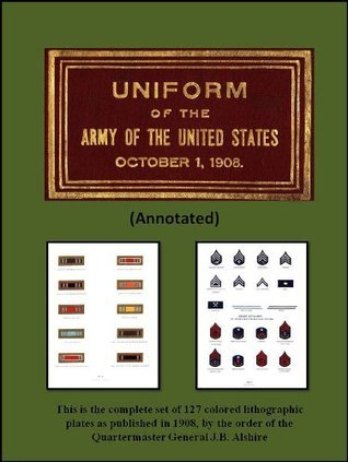 UNIFORM OF THE ARMY OF THE UNITED STATES 1908 (Annotated)  by  J.B. Alshire