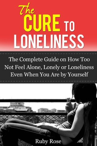 The Cure To Loneliness- The Complete Guide on How Not to feel Alone, Lonely or Loneliness Even When You Are  by  Yourself by Ruby Rose