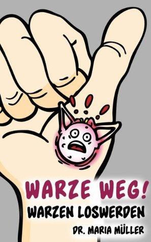 Warze weg! - Warzen loswerden von A-Z Dr. Maria Müller