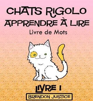 Chats Rigolo -Apprendre à lire - Livre de Mots - Livre 1 (Enfants âgée de 1-4ans) (French Edition)  by  Brendon Justice