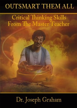 Outsmart Them All: Critical Thinking Skills From The Master Teacher  by  Joseph Graham