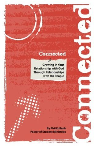 Connected: Growing in Your Relationship with God Through Relationships with His People Phil EuBank