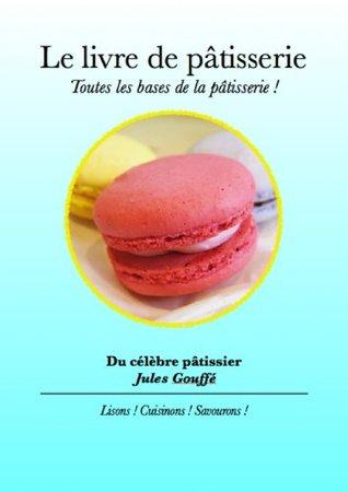 Le livre de la pâtisserie - Toutes les bases de la pâtisserie ! Jules Gouffe