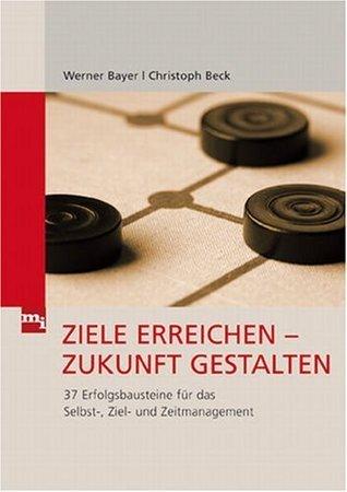 Ziele erreichen - Zukunft gestalten: 37 Erfolgsbausteine für das Selbst-, Ziel und Zeitmanagement Werner Bayer