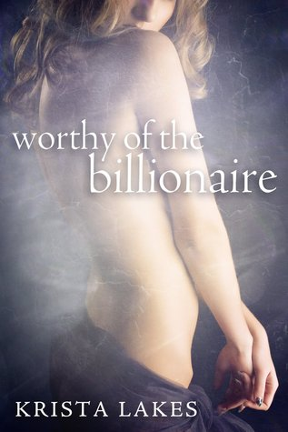 Worthy of the Billionaire (Worthy of the Billionaire, #1-3)  by  Krista Lakes